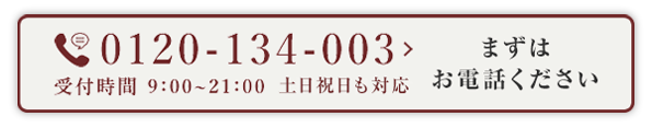 0120-134-003 受付時間:9:00-21:00 まずはお電話ください